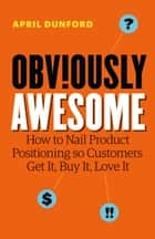 Obviously Awesome: How to Nail Product Positioning so Customers Get It, Buy It, Love It 電子書 by April Dunford