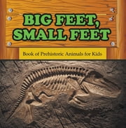 Big Feet, Small Feet : Book of Prehistoric Animals for Kids - Prehistoric Creatures Encyclopedia ebook by Baby Professor