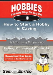 How to Start a Hobby in Caving - How to Start a Hobby in Caving ebook by Jake Peters
