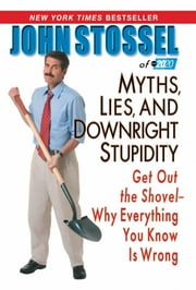 Myths, Lies, And Downright Stupidity - Get Out the Shovel -- Why Everything You Know is Wrong ebook by John Stossel of abc 20/20