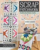 Scrap Patchwork - Traditionally Modern Quilts - Organize Your Stash to Tell Your Color Story ebook by Sandra Clemons
