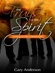 The Fruits of the Spirit: Living a Life Connected! ebook by Gary Anderson