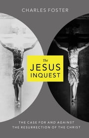 The Jesus Inquest - The Case For and Against the Resurrection of the Christ ebook by Charles Foster