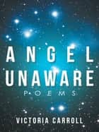 Angel Unaware - Poems ebook by Victoria Carroll