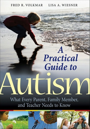 A Practical Guide to Autism - What Every Parent, Family Member, and Teacher Needs to Know ebook by Fred R. Volkmar,Lisa A. Wiesner