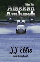 Alaskan Ambush - Olivia's Story - The Sunset Destiny Romances, #2 ebook by JJ Ellis