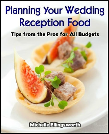 Planning Your Wedding Reception Food: Tips from the Pros for All Budgets ebook by Michelle Ellingsworth
