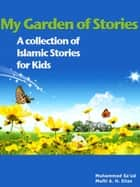 My Garden of Stories - A Collection of Islamic Stories for Kids ebook by Mufti Afzal Hoosen Elias
