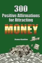 300 Positive Affirmations for Attracting Money ebook by Zhanna Hamilton