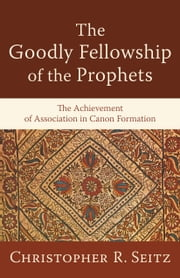 The Goodly Fellowship of the Prophets (Acadia Studies in Bible and Theology) - The Achievement of Association in Canon Formation ebook by Christopher R. Seitz, Craig Evans, Lee McDonald