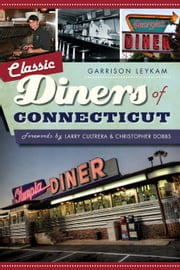 Classic Diners of Connecticut ebook by Garrison Leykam,Larry Cultrera,Christopher Ian Dobbs