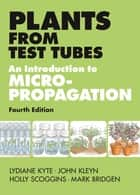 Plants from Test Tubes - An Introduction to Micropropogation, 4th Edition ebook by Holly Scoggins, Mark Bridgen