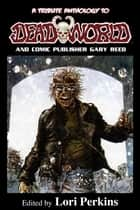 A Tribute Anthology to Deadworld and Comic Publisher Gary Reed ebook by Lori Perkins