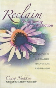 Reclaim Your Family From Addiction - How Couples and Families Recover Love and Meaning ebook by Craig Nakken