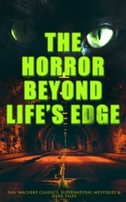The Horror Beyond Life's Edge: 560+ Macabre Classics, Supernatural Mysteries & Dark Tales - The Mark of the Beast, Shapes in the Fire, A Ghost, The Man-Wolf, The Phantom Coach, The Vampyre, Sweeney Todd, The Sleepy Hollow, The Premature Burial, The Picture of Dorian Gray, The Ghost Pirates… ebook by Mary Shelley, H. P. Lovecraft, H. G. Wells,...
