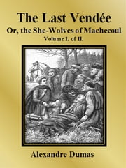 The Last Vendée or, the She-Wolves of Machecoul: Volume I. of II. ebook by Alexandre Dumas,Alexandre Dumas,Alexandre Dumas,Alexandre Dumas