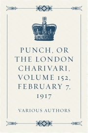 Punch, or the London Charivari, Volume 152, February 7, 1917 ebook by Various Authors