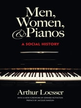 Men, Women and Pianos - A Social History ebook by Arthur Loesser