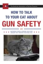 How to Talk to Your Cat About Gun Safety - And Abstinence, Drugs, Satanism, and Other Dangers That Threaten Their Nine Lives ebook by Zachary Auburn