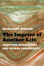 The Imprint of Another Life - Adoption Narratives and Human Possibility ebook by Margaret Homans