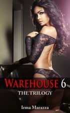 Warehouse 6: The Trilogy (Hucow Lactation Erotica) ebook by Irma Marazza