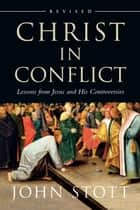 Christ in Conflict - Lessons from Jesus and His Controversies ebook by John Stott