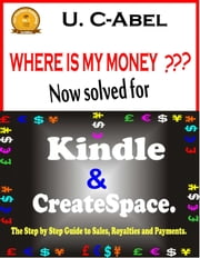 Where is My Money? Now solved for Kindle and CreateSpace: The Step by Step Guide to Sales, Royalties and Payments - For Painless Publishing, #1 ebook by U. C-Abel
