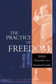 The Practice of Freedom - Aikido Principles as a Spiritual Guide ebook by Wendy Palmer