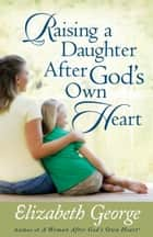 Raising a Daughter After God's Own Heart eBook by Elizabeth George