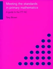 Meeting the Standards in Primary Mathematics - A Guide to the ITT NC ebook by Tony Brown