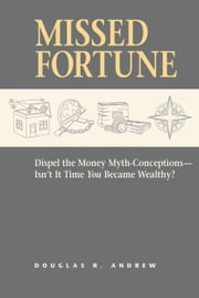 Missed Fortune - Dispel the Money Myth-Conceptions--Isn't It Time You Became Wealthy? ebook by Douglas R. Andrew