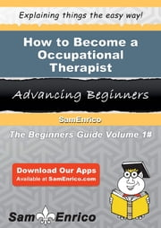 How to Become a Occupational Therapist - How to Become a Occupational Therapist ebook by Valeria Irby