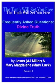 Frequently Asked Questions: Divine Truth Session 5 ebook by Jesus (AJ Miller),Mary Magdalene (Mary Luck)