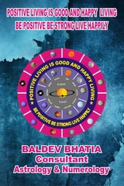 Positive Living Is Good and Happy Living - Be Positive Be Strong Live Happily ebook by Baldev Bhatia