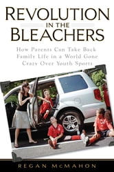 Revolution in the Bleachers - How Parents Can Take Back Family Life in a World Gone CrazyOver Youth Sports ebook by Regan McMahon