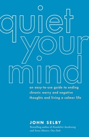 Quiet Your Mind - An Easy-to-Use Guide to Ending Chronic Worry and Negative Thoughts and Living a Calmer Life ebook by John Selby