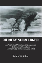 Midway Submerged - An Analysis of American and Japanese Submarine Operations at the Battle of Midway, June 1942 ebook by Mark W. Allen