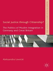 Social Justice through Citizenship? - The Politics of Muslim Integration in Germany and Great Britain ebook by Aleksandra Lewicki