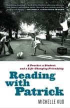 Reading with Patrick - A Teacher, a Student, and a Life-Changing Friendship ebook by Michelle Kuo