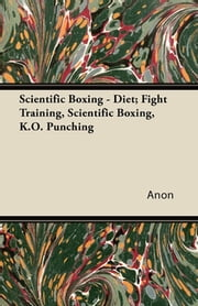 Scientific Boxing - Diet; Fight Training, Scientific Boxing, K.O. Punching ebook by Anon.