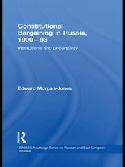 Constitutional Bargaining in Russia, 1990-93 - Institutions and Uncertainty ebook by Edward Morgan-Jones