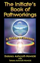 The Initiate's Book of Pathworkings: A Bridge of Dreams ebook by Ashcroft-Nowicki, Dolores
