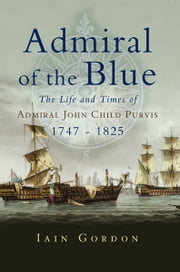 Admiral of the Blue - The Life and Times of Admiral John Child Purvis (1747 – 1825) ebook by Iain Gordon