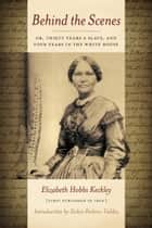 Behind the Scenes: Or, Thirty Years a Slave, and Four Years in the White House ebook by Elizabeth Keckley