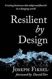 Resilient by Design - Creating Businesses That Adapt and Flourish in a Changing World ebook by Joseph Fiksel