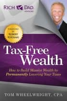 Tax-Free Wealth - How to Build Massive Wealth by Permanently Lowering Your Taxes ebook by Tom Wheelwright