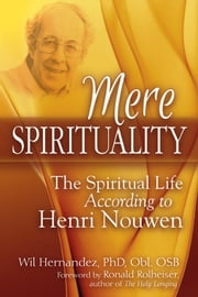 Mere Spirituality - The Spiritual Life According to Henri Nouwen ebook by Wil Hernandez,PhD,Obl. OSB,Ronald Rolheiser
