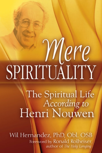Mere Spirituality - The Spiritual Life According to Henri Nouwen ebook by Wil Hernandez,PhD,Obl. OSB