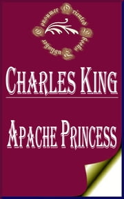 Apache Princess: A Tale of the Indian Frontier ebook by Charles King