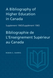 Supplement 1965 to A Bibliography of Higher Education in Canada / Supplément 1965 de Bibliographie de L'Enseighnement Supérieur au Canada ebook by Robin Harris